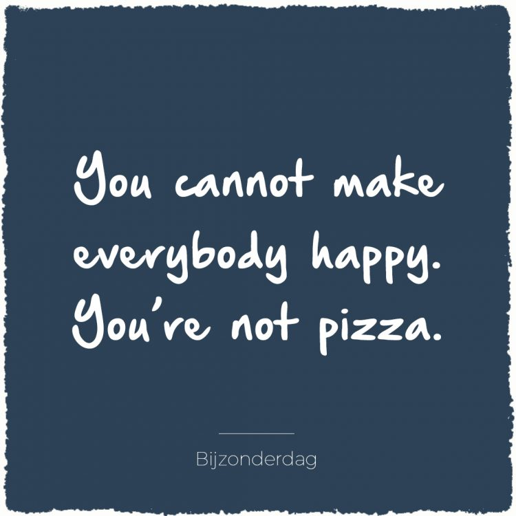 You cannot make everybody happy. You're not pizza | Bijzonderdag